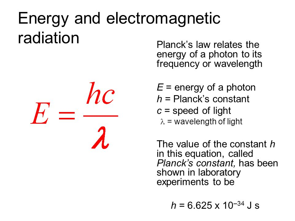 Energy and electromagnetic radiation Plancks law relates the energy of a photon to its frequency or wavelength E = energy of a photon h = Plancks cons