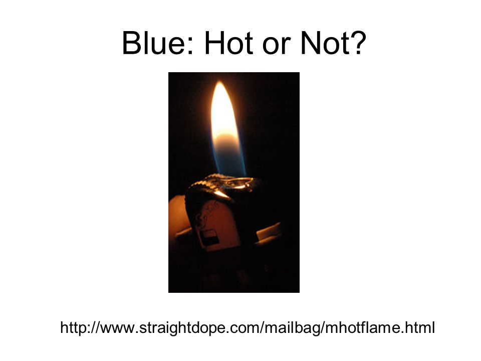 http://www.straightdope.com/mailbag/mhotflame.html Blue: Hot or Not?