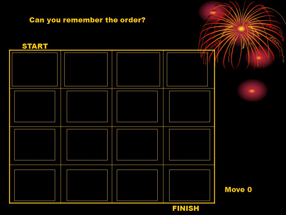 Can you remember the order? START FINISH Move 0