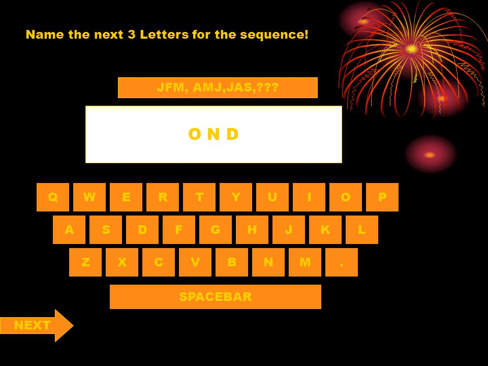 QWERTYUIOP ASDF NBVCXZ HGJKL M. SPACEBAR Name the next 3 Letters for the sequence! O N D JFM, AMJ,JAS,??? NEXT