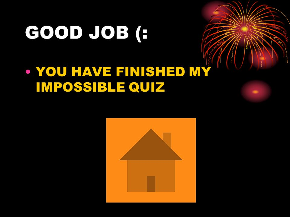 GOOD JOB (: YOU HAVE FINISHED MY IMPOSSIBLE QUIZ