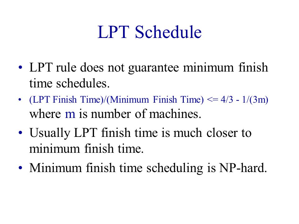 LPT Schedule [14, 10, 7, 6, 5, 3, 2] A B C 14 10 713 15 16 Finish time is 16!