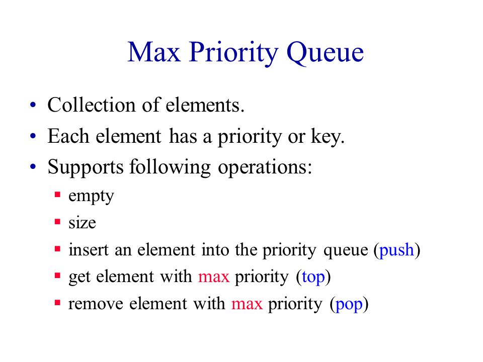 Min Priority Queue Collection of elements. Each element has a priority or key.