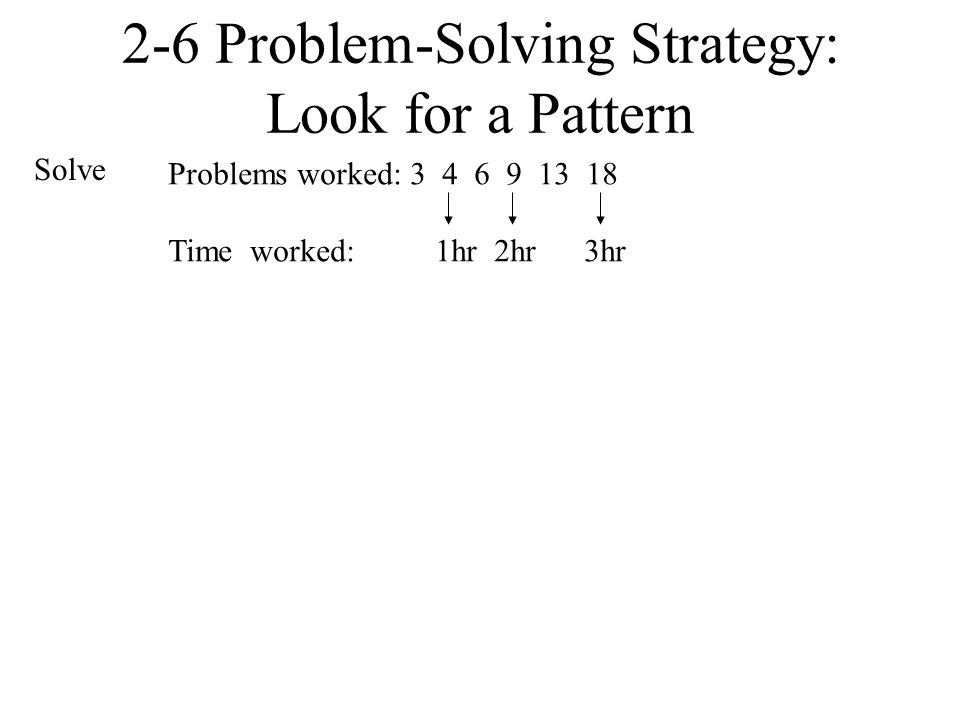 2-6 Problem-Solving Strategy: Look for a Pattern Solve Problems worked: 3 4 6 9 13 18 Time worked: 1hr 2hr 3hr