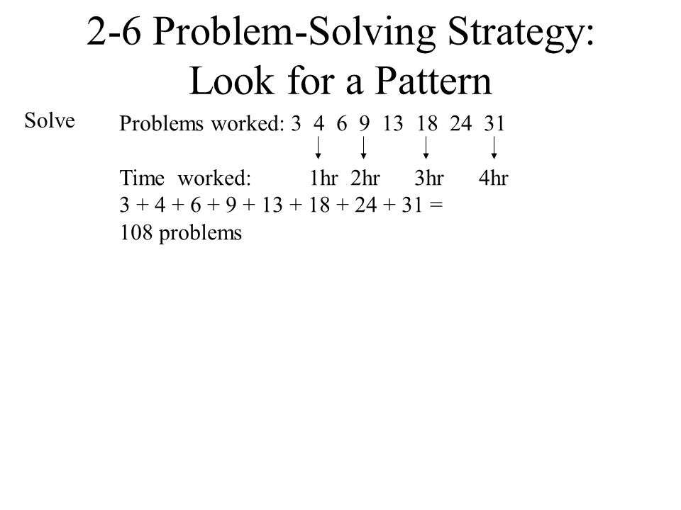 Problems worked: 3 4 6 9 13 18 24 31 Time worked: 1hr 2hr 3hr 4hr 3 + 4 + 6 + 9 + 13 + 18 + 24 + 31 = 108 problems 2-6 Problem-Solving Strategy: Look
