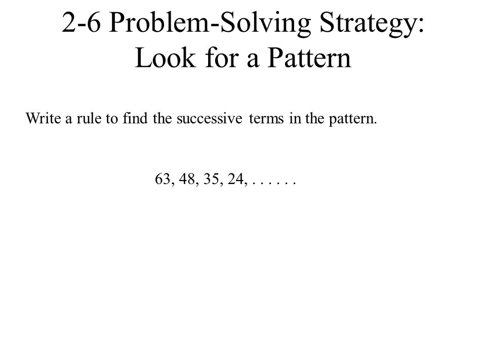 63, 48, 35, 24,...... 2-6 Problem-Solving Strategy: Look for a Pattern Write a rule to find the successive terms in the pattern.