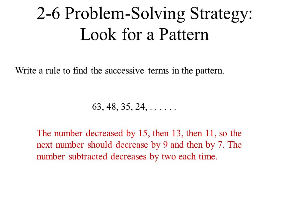 63, 48, 35, 24,...... 2-6 Problem-Solving Strategy: Look for a Pattern Write a rule to find the successive terms in the pattern. The number decreased