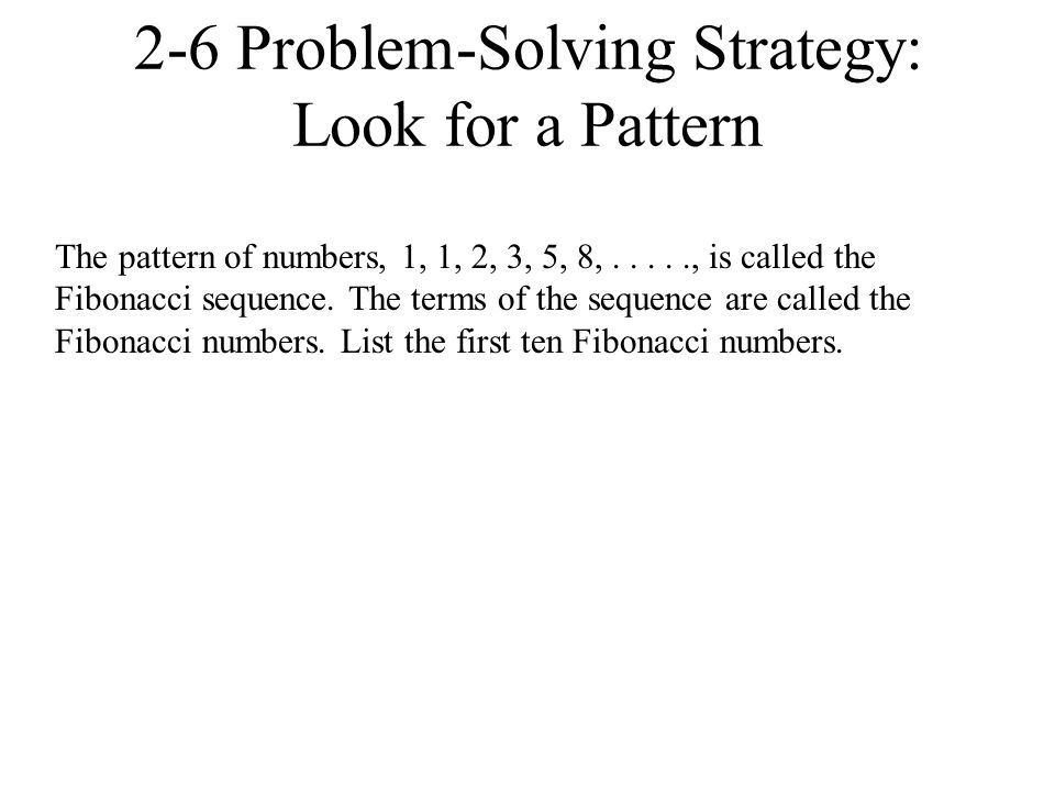 2-6 Problem-Solving Strategy: Look for a Pattern The pattern of numbers, 1, 1, 2, 3, 5, 8,....., is called the Fibonacci sequence. The terms of the se
