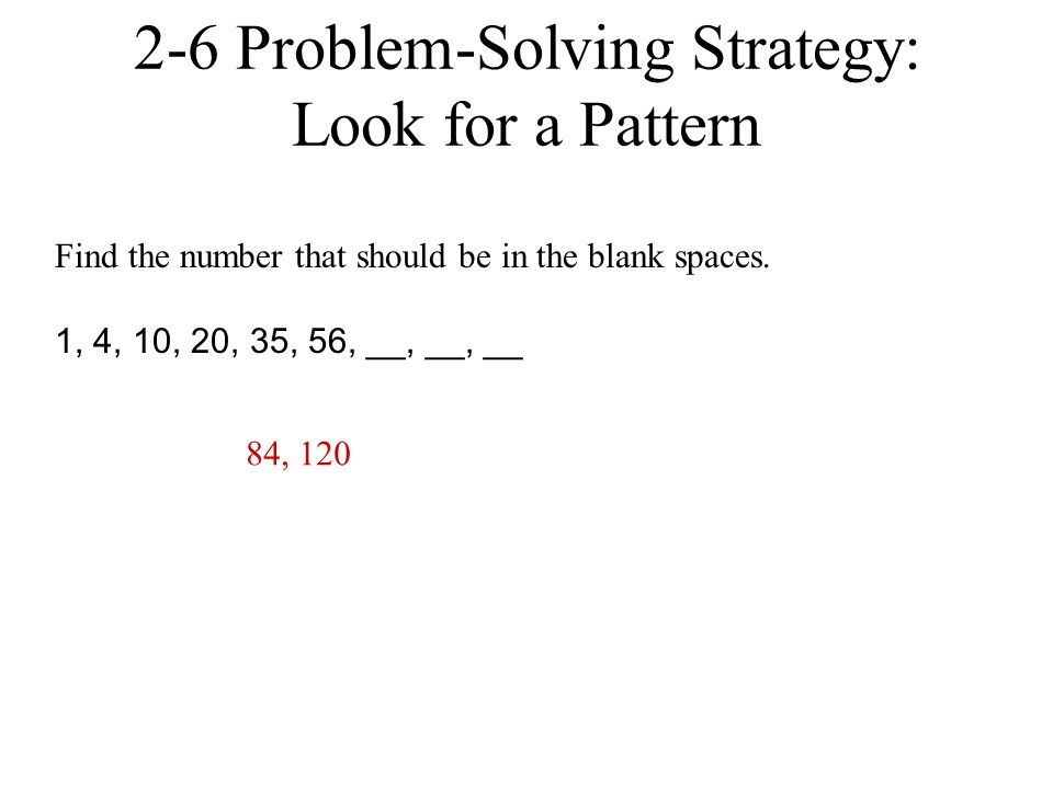 2-6 Problem-Solving Strategy: Look for a Pattern Find the number that should be in the blank spaces. 1, 4, 10, 20, 35, 56, __, __, __ 84, 120