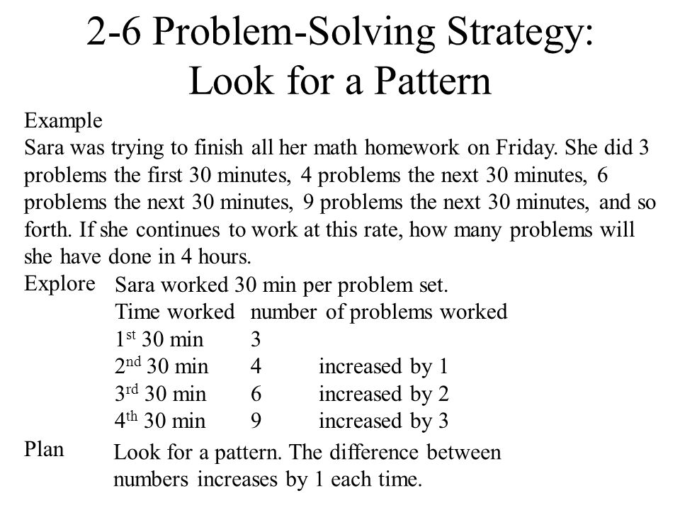 2-6 Problem-Solving Strategy: Look for a Pattern Example Sara was trying to finish all her math homework on Friday. She did 3 problems the first 30 mi