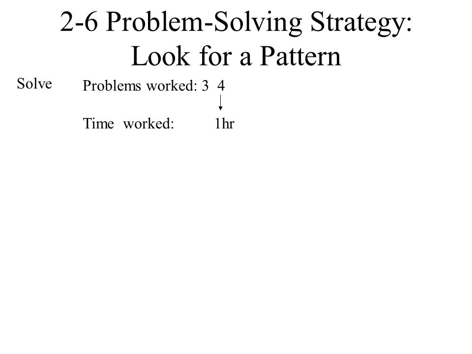 2-6 Problem-Solving Strategy: Look for a Pattern Solve Problems worked: 3 4 Time worked: 1hr