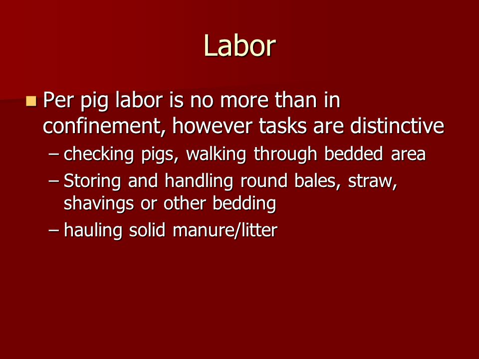 Labor Per pig labor is no more than in confinement, however tasks are distinctive Per pig labor is no more than in confinement, however tasks are distinctive –checking pigs, walking through bedded area –Storing and handling round bales, straw, shavings or other bedding –hauling solid manure/litter