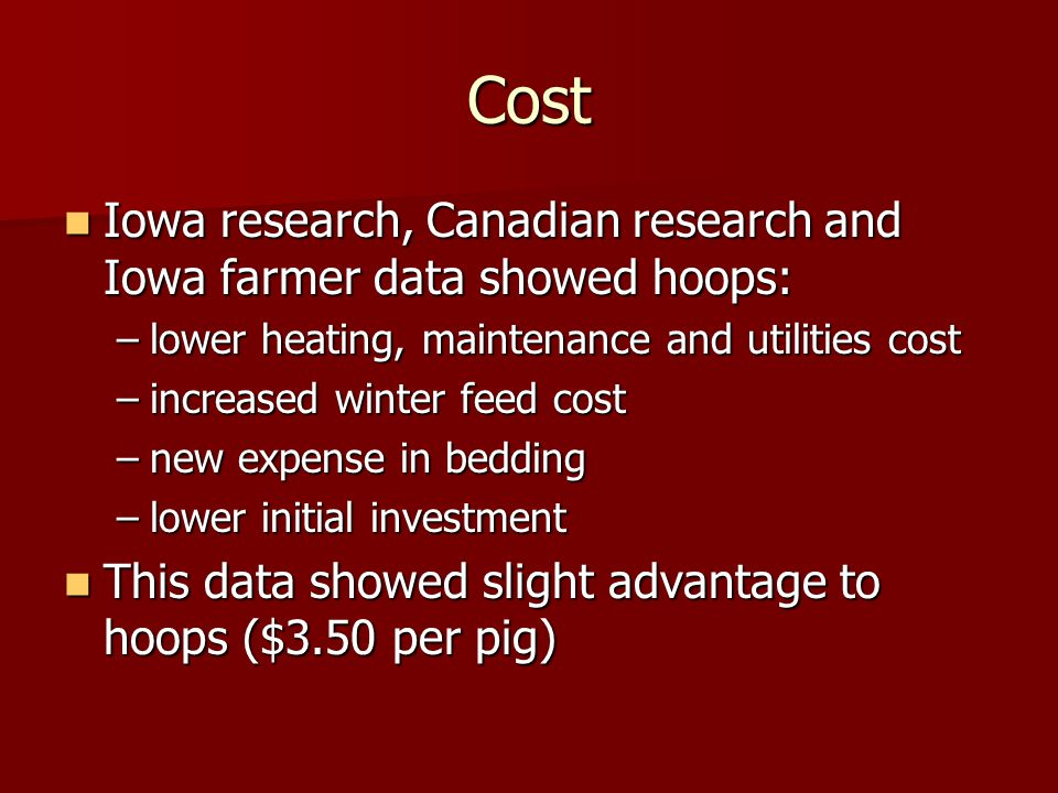 Cost Iowa research, Canadian research and Iowa farmer data showed hoops: Iowa research, Canadian research and Iowa farmer data showed hoops: –lower heating, maintenance and utilities cost –increased winter feed cost –new expense in bedding –lower initial investment This data showed slight advantage to hoops ($3.50 per pig) This data showed slight advantage to hoops ($3.50 per pig)