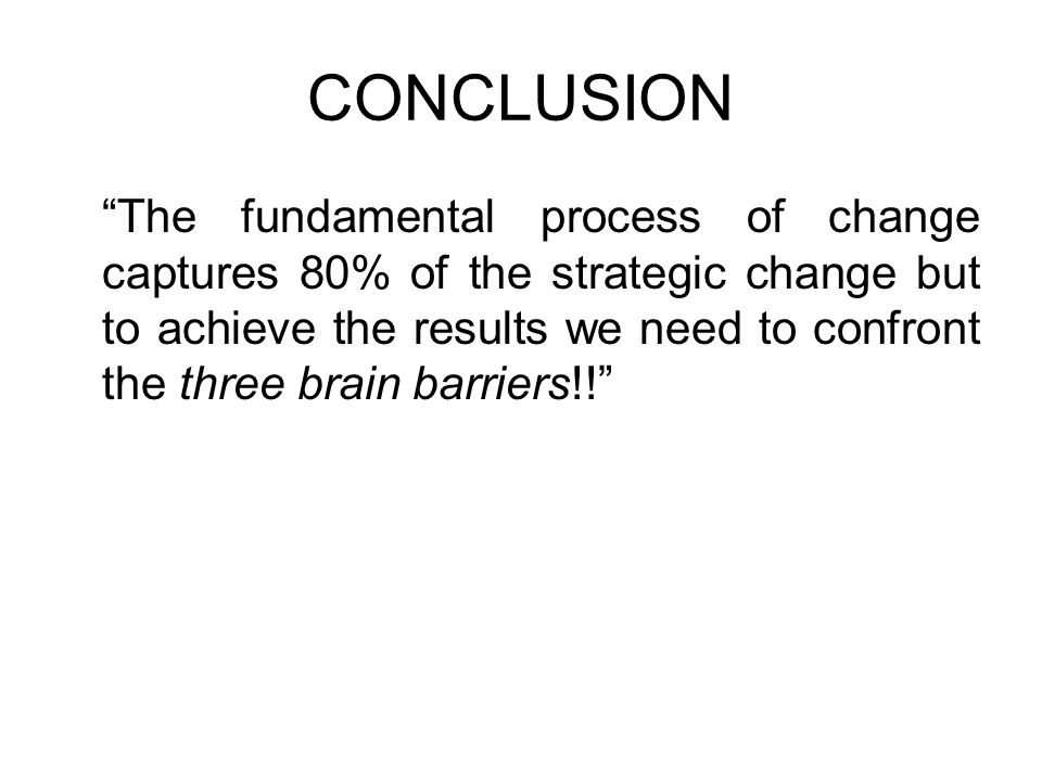 CONCLUSION The fundamental process of change captures 80% of the strategic change but to achieve the results we need to confront the three brain barri