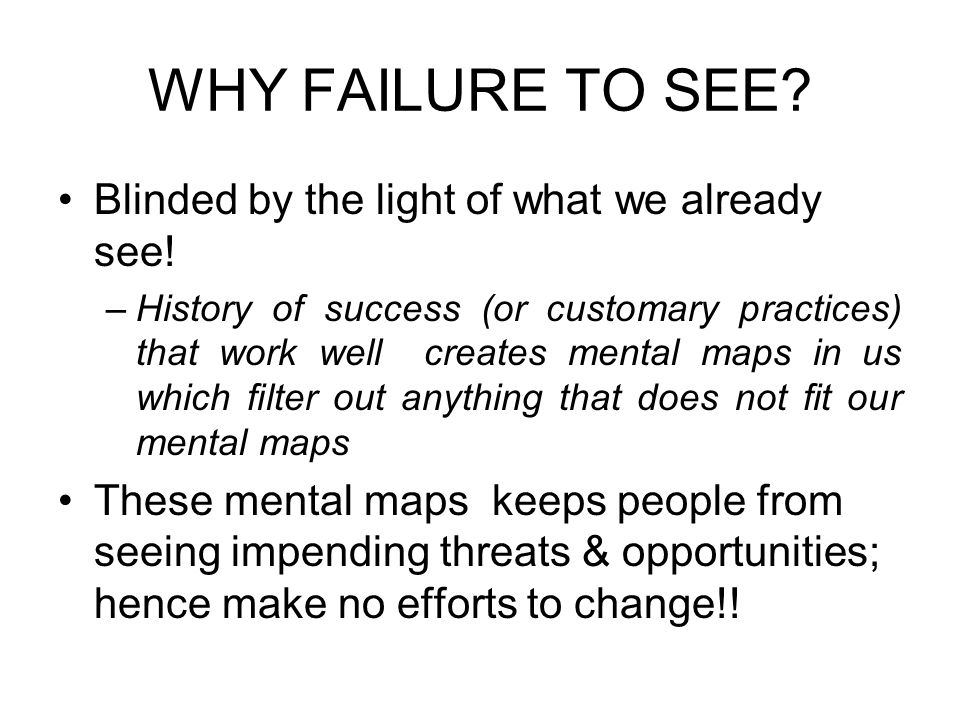 WHY FAILURE TO SEE? Blinded by the light of what we already see! –History of success (or customary practices) that work well creates mental maps in us