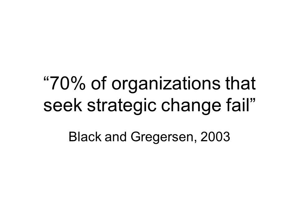 Organizational Change or Transformation Organizational change is fundamentally meaningful when the majority of the people in the organization have changed – think differently and act differently