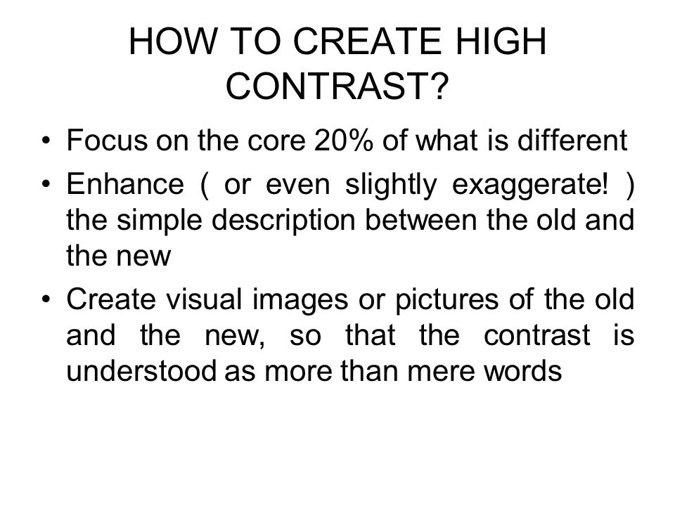 HOW TO CREATE HIGH CONTRAST? Focus on the core 20% of what is different Enhance ( or even slightly exaggerate! ) the simple description between the ol