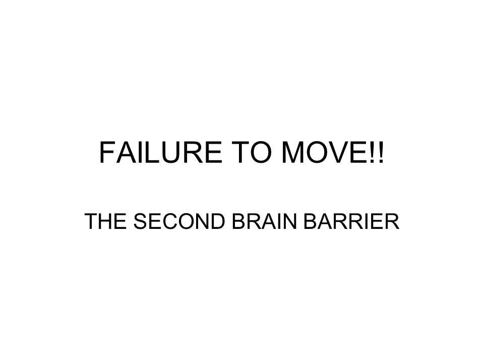 FAILURE TO MOVE!! THE SECOND BRAIN BARRIER