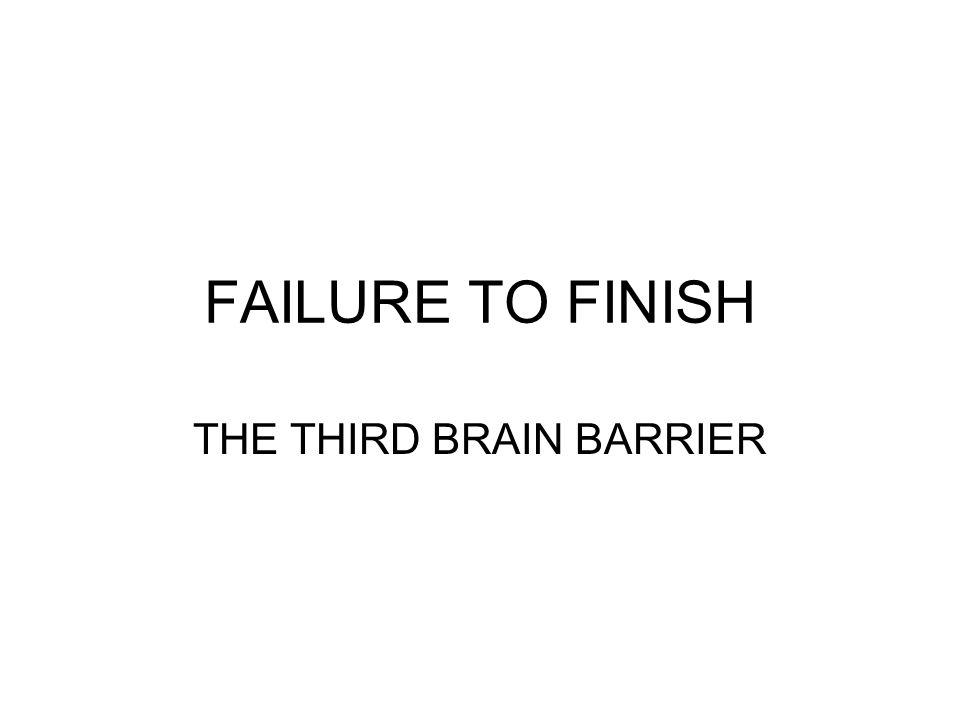 FAILURE TO FINISH THE THIRD BRAIN BARRIER