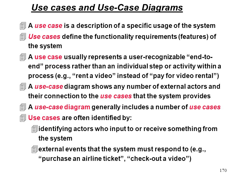 170 Use cases and Use-Case Diagrams 4 A use case is a description of a specific usage of the system 4 Use cases define the functionality requirements (features) of the system 4 A use case usually represents a user-recognizable end-to- end process rather than an individual step or activity within a process (e.g., rent a video instead of pay for video rental) 4 A use-case diagram shows any number of external actors and their connection to the use cases that the system provides 4 A use-case diagram generally includes a number of use cases 4 Use cases are often identified by: 4 identifying actors who input to or receive something from the system 4 external events that the system must respond to (e.g., purchase an airline ticket, check-out a video)