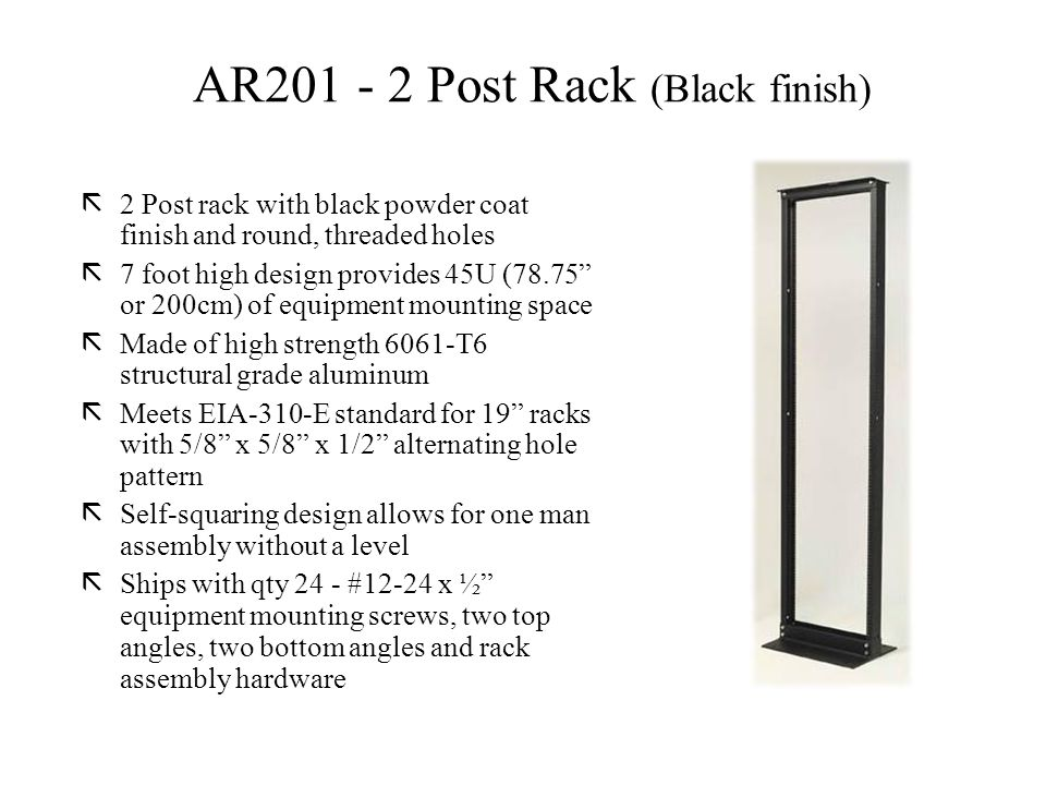 ã2 Post rack with black powder coat finish and round, threaded holes ã7 foot high design provides 45U (78.75 or 200cm) of equipment mounting space ãMade of high strength 6061-T6 structural grade aluminum ãMeets EIA-310-E standard for 19 racks with 5/8 x 5/8 x 1/2 alternating hole pattern ãSelf-squaring design allows for one man assembly without a level ãShips with qty 24 - #12-24 x ½ equipment mounting screws, two top angles, two bottom angles and rack assembly hardware AR201 - 2 Post Rack (Black finish)