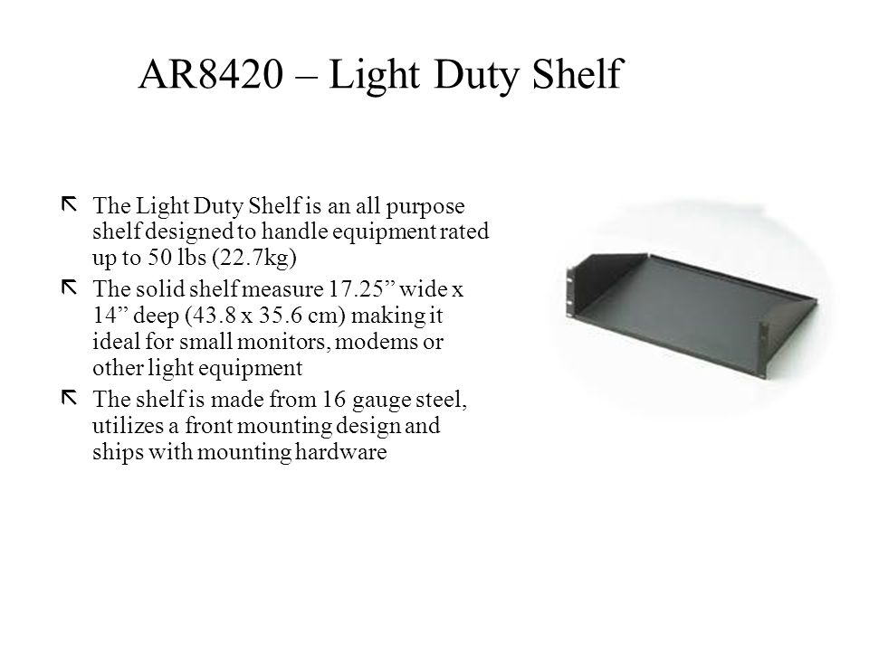 ãThe Light Duty Shelf is an all purpose shelf designed to handle equipment rated up to 50 lbs (22.7kg) ãThe solid shelf measure 17.25 wide x 14 deep (43.8 x 35.6 cm) making it ideal for small monitors, modems or other light equipment ãThe shelf is made from 16 gauge steel, utilizes a front mounting design and ships with mounting hardware AR8420 – Light Duty Shelf