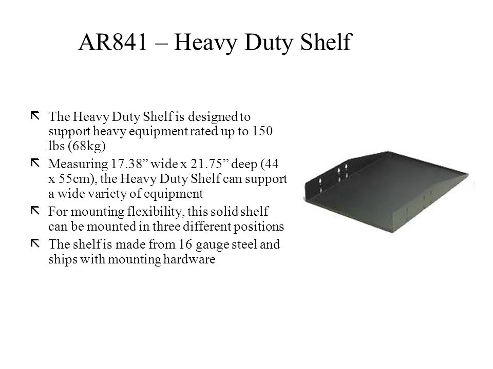 ãThe Heavy Duty Shelf is designed to support heavy equipment rated up to 150 lbs (68kg) ãMeasuring 17.38 wide x 21.75 deep (44 x 55cm), the Heavy Duty Shelf can support a wide variety of equipment ãFor mounting flexibility, this solid shelf can be mounted in three different positions ãThe shelf is made from 16 gauge steel and ships with mounting hardware AR841 – Heavy Duty Shelf