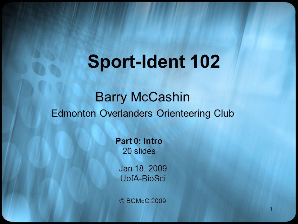1 Sport-Ident 102 Barry McCashin Edmonton Overlanders Orienteering Club Jan 18, 2009 UofA-BioSci © BGMcC 2009 Part 0: Intro 20 slides