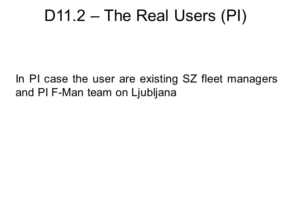 D11.2 – The Real Users (PI) In PI case the user are existing SZ fleet managers and PI F-Man team on Ljubljana