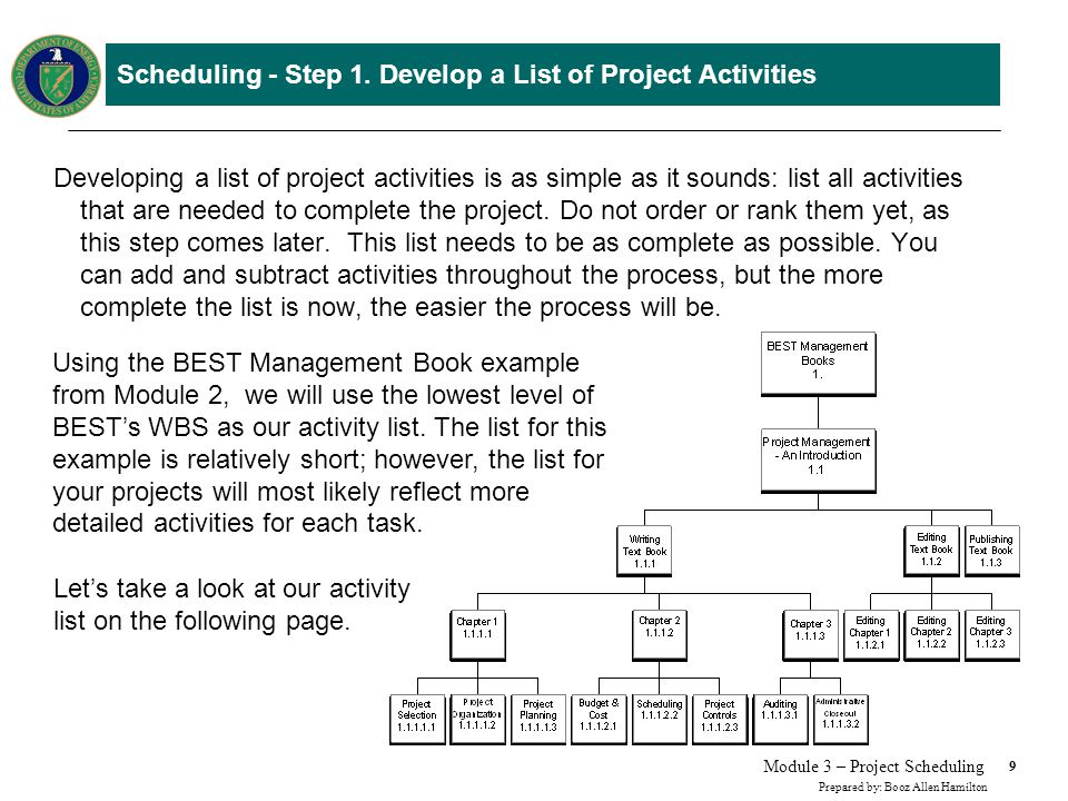 9 Prepared by: Booz Allen Hamilton Module 3 – Project Scheduling Scheduling - Step 1. Develop a List of Project Activities Developing a list of projec