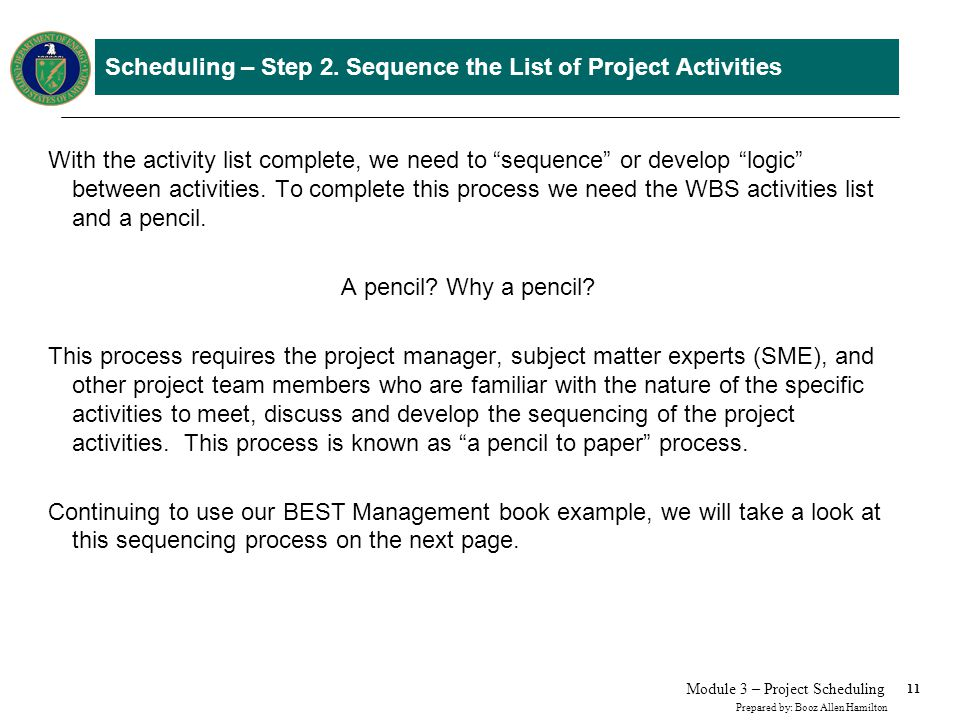 11 Prepared by: Booz Allen Hamilton Module 3 – Project Scheduling Scheduling – Step 2. Sequence the List of Project Activities With the activity list