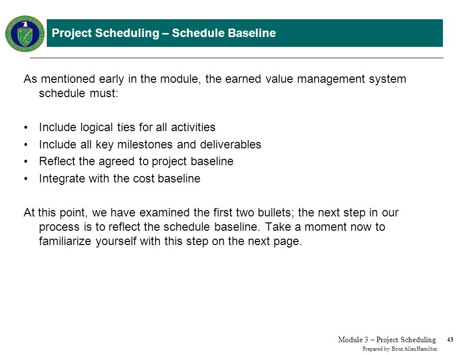 43 Prepared by: Booz Allen Hamilton Module 3 – Project Scheduling Project Scheduling – Schedule Baseline As mentioned early in the module, the earned