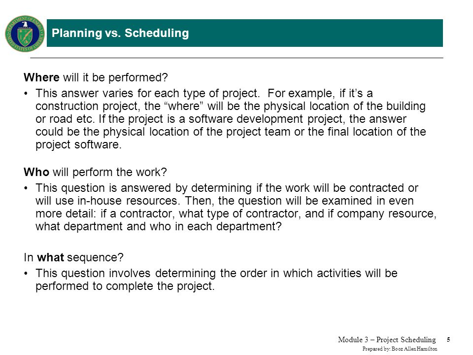 5 Prepared by: Booz Allen Hamilton Module 3 – Project Scheduling Planning vs. Scheduling Where will it be performed? This answer varies for each type