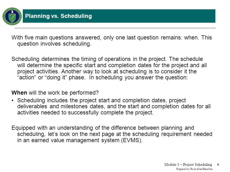6 Prepared by: Booz Allen Hamilton Module 3 – Project Scheduling Planning vs. Scheduling With five main questions answered, only one last question rem