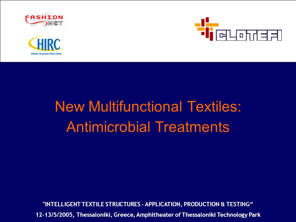 New Multifunctional Textiles: Antimicrobial Treatments INTELLIGENT TEXTILE STRUCTURES - APPLICATION, PRODUCTION & TESTING 12-13/5/2005, Thessaloniki, Greece, Amphitheater of Thessaloniki Technology Park
