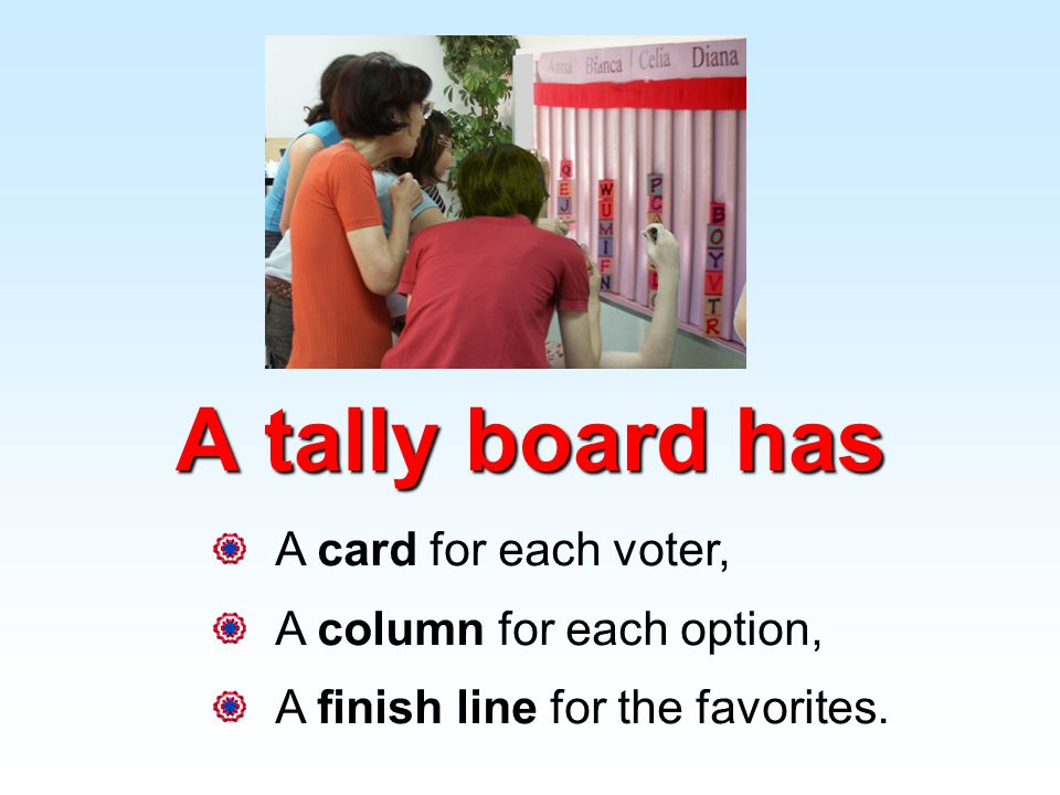 A card for each voter, A column for each option, A finish line for the favorites. A tally board has