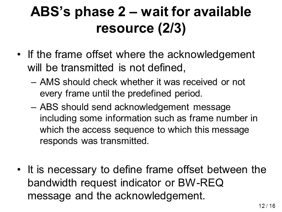 12 / 16 ABSs phase 2 – wait for available resource (2/3) If the frame offset where the acknowledgement will be transmitted is not defined, –AMS should check whether it was received or not every frame until the predefined period.
