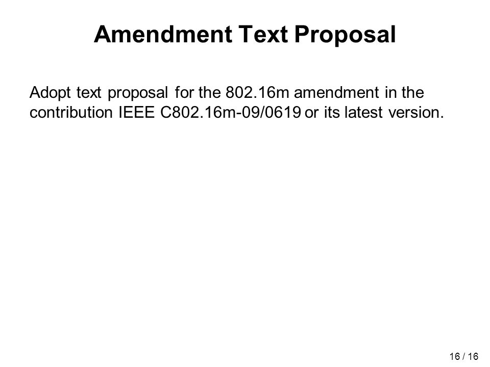 16 / 16 Amendment Text Proposal Adopt text proposal for the 802.16m amendment in the contribution IEEE C802.16m-09/0619 or its latest version.