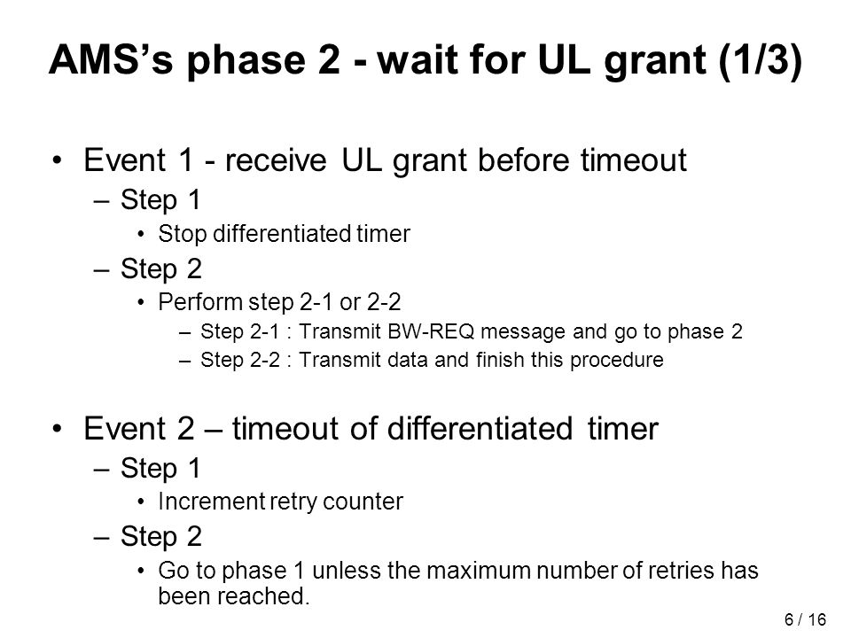 6 / 16 AMSs phase 2 - wait for UL grant (1/3) Event 1 - receive UL grant before timeout –Step 1 Stop differentiated timer –Step 2 Perform step 2-1 or 2-2 –Step 2-1 : Transmit BW-REQ message and go to phase 2 –Step 2-2 : Transmit data and finish this procedure Event 2 – timeout of differentiated timer –Step 1 Increment retry counter –Step 2 Go to phase 1 unless the maximum number of retries has been reached.