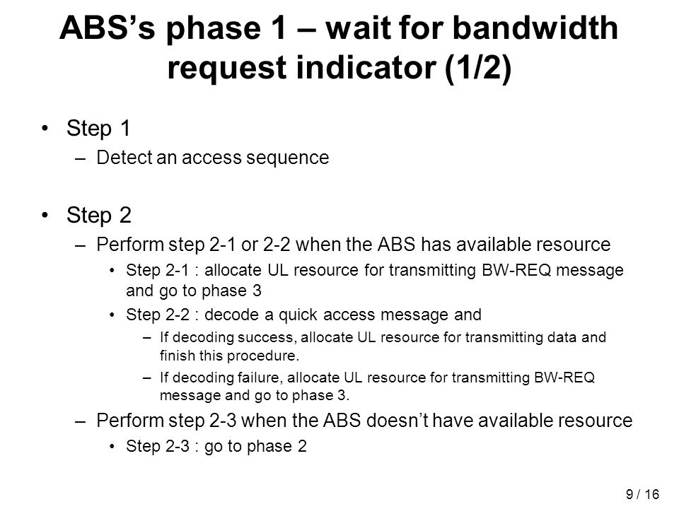 9 / 16 ABSs phase 1 – wait for bandwidth request indicator (1/2) Step 1 –Detect an access sequence Step 2 –Perform step 2-1 or 2-2 when the ABS has available resource Step 2-1 : allocate UL resource for transmitting BW-REQ message and go to phase 3 Step 2-2 : decode a quick access message and –If decoding success, allocate UL resource for transmitting data and finish this procedure.