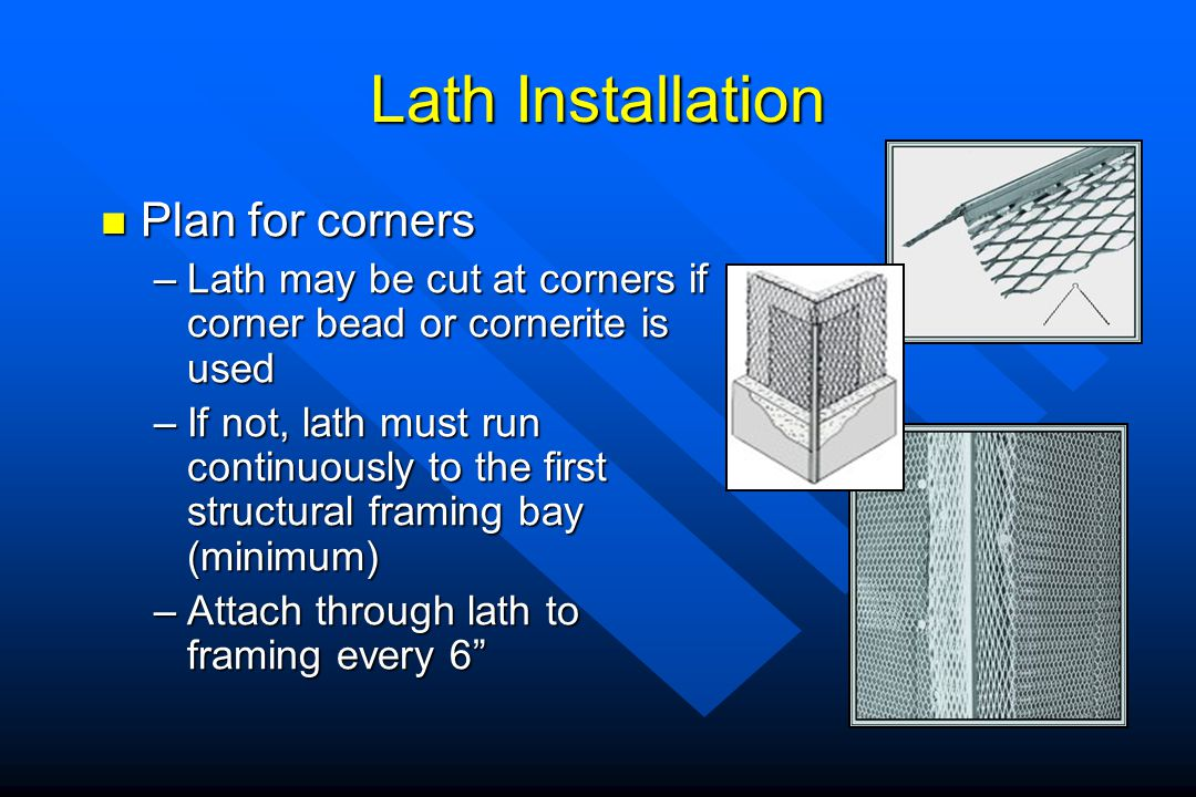 Lath Installation Plan for corners Plan for corners –Lath may be cut at corners if corner bead or cornerite is used –If not, lath must run continuousl
