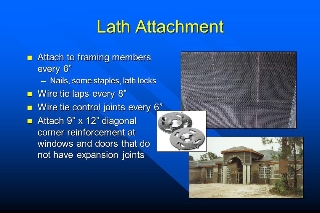Lath Attachment Attach to framing members every 6 Attach to framing members every 6 –Nails, some staples, lath locks Wire tie laps every 8 Wire tie la