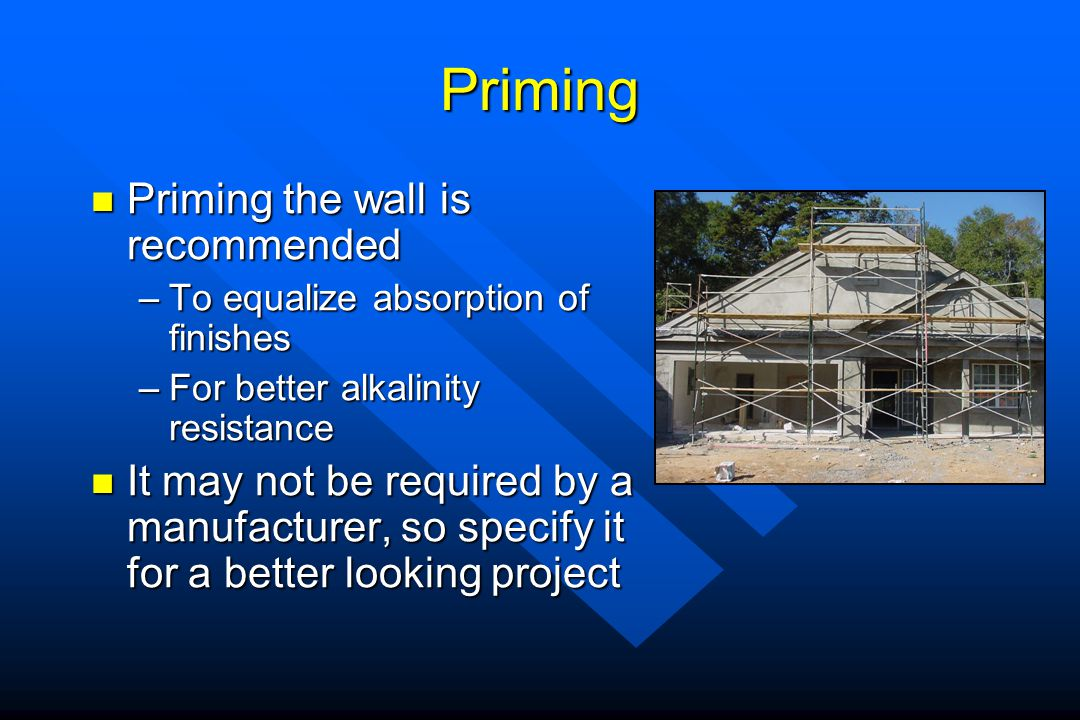 Priming Priming the wall is recommended Priming the wall is recommended –To equalize absorption of finishes –For better alkalinity resistance It may n