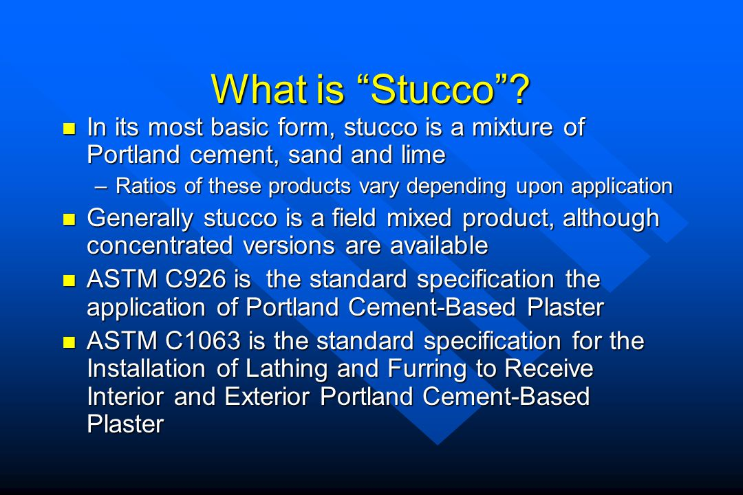 What is Stucco? In its most basic form, stucco is a mixture of Portland cement, sand and lime In its most basic form, stucco is a mixture of Portland