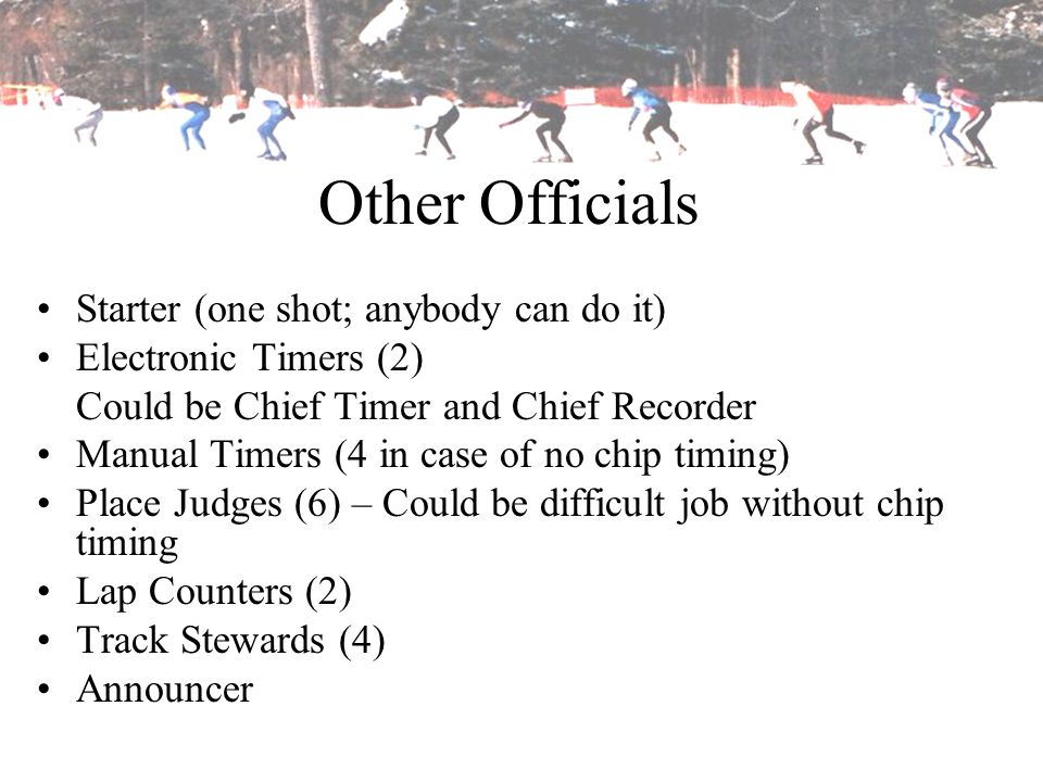Other Officials Starter (one shot; anybody can do it) Electronic Timers (2) Could be Chief Timer and Chief Recorder Manual Timers (4 in case of no chi