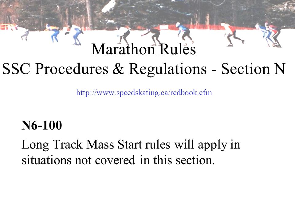Marathon Rules SSC Procedures & Regulations - Section N http://www.speedskating.ca/redbook.cfm N6-100 Long Track Mass Start rules will apply in situat
