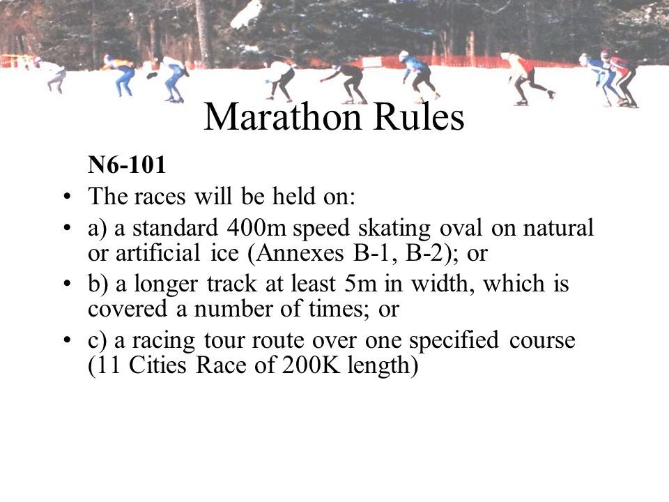 Marathon Rules N6-101 The races will be held on: a) a standard 400m speed skating oval on natural or artificial ice (Annexes B-1, B-2); or b) a longer