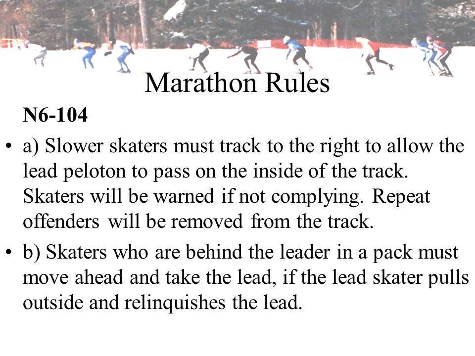 Marathon Rules N6-104 a) Slower skaters must track to the right to allow the lead peloton to pass on the inside of the track. Skaters will be warned i