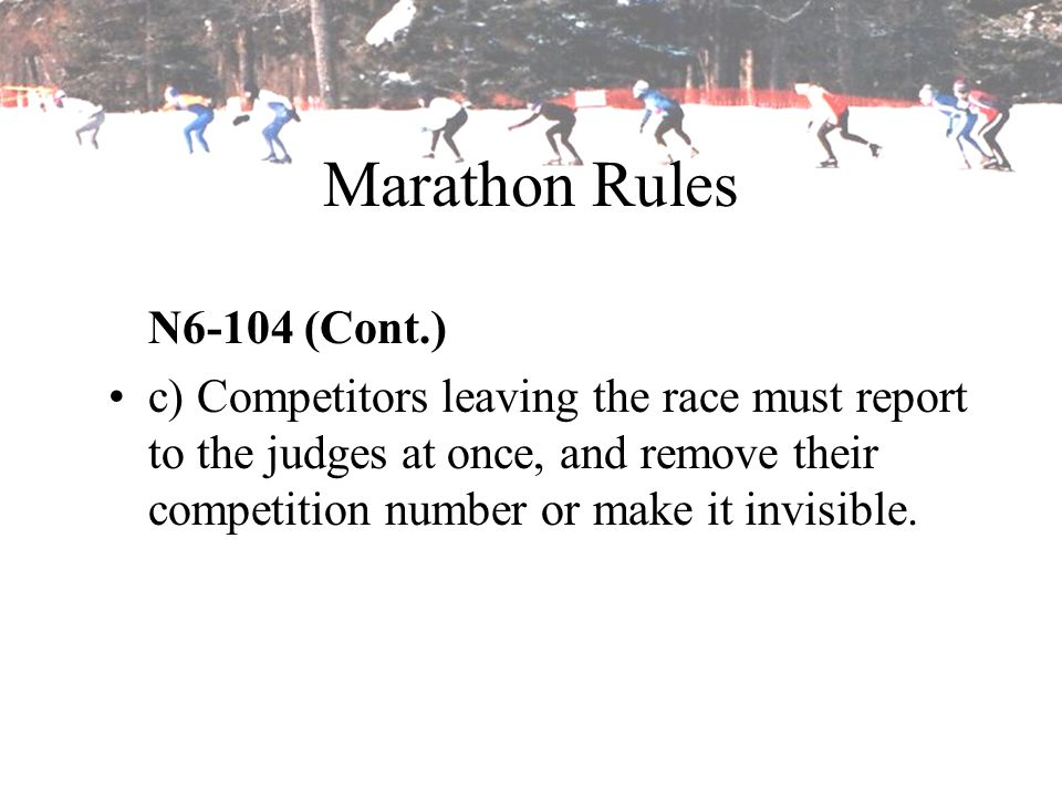 Marathon Rules N6-104 (Cont.) c) Competitors leaving the race must report to the judges at once, and remove their competition number or make it invisi