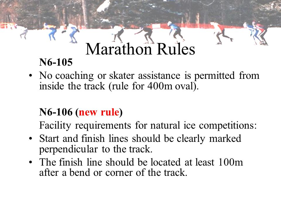 Marathon Rules N6-105 No coaching or skater assistance is permitted from inside the track (rule for 400m oval). N6-106 (new rule) Facility requirement
